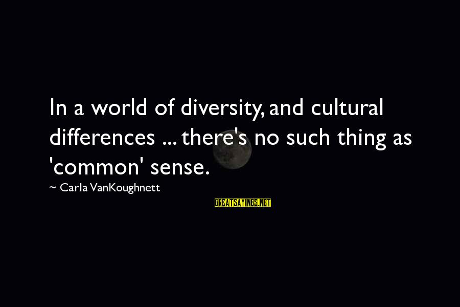 Carla's Sayings By Carla VanKoughnett: In a world of diversity, and cultural differences ... there's no such thing as 'common'