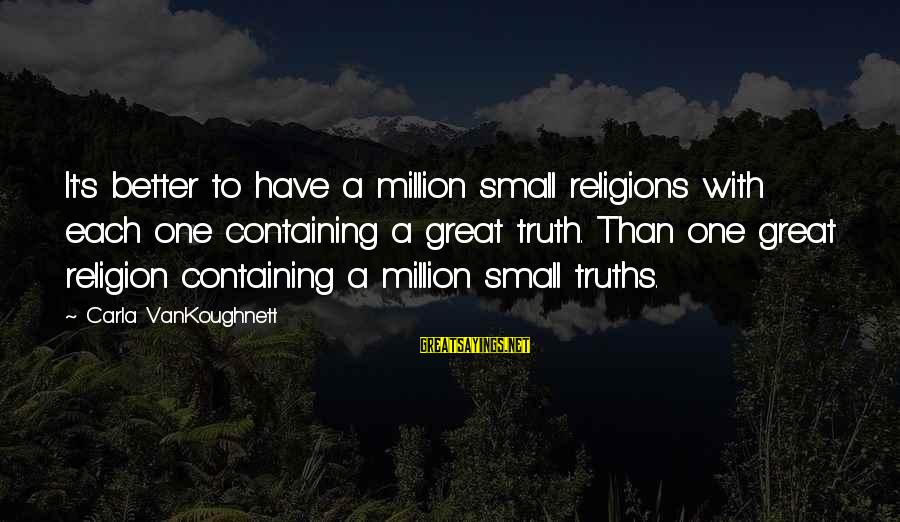 Carla's Sayings By Carla VanKoughnett: It's better to have a million small religions with each one containing a great truth.