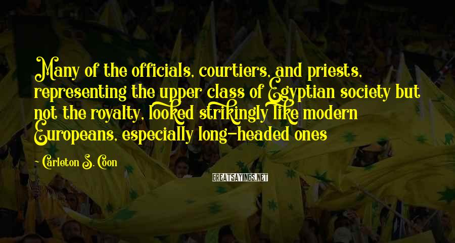 Carleton S. Coon Sayings: Many of the officials, courtiers, and priests, representing the upper class of Egyptian society but