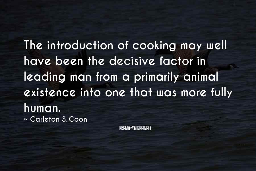 Carleton S. Coon Sayings: The introduction of cooking may well have been the decisive factor in leading man from