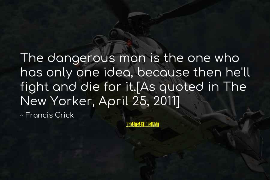 Carlito's Sayings By Francis Crick: The dangerous man is the one who has only one idea, because then he'll fight