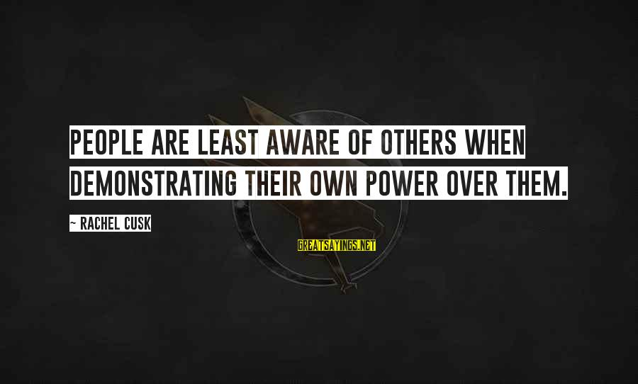 Carlito's Sayings By Rachel Cusk: People are least aware of others when demonstrating their own power over them.
