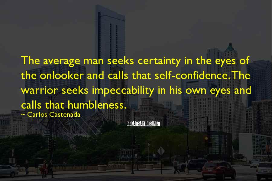 Carlos Castenada Sayings: The average man seeks certainty in the eyes of the onlooker and calls that self-confidence.