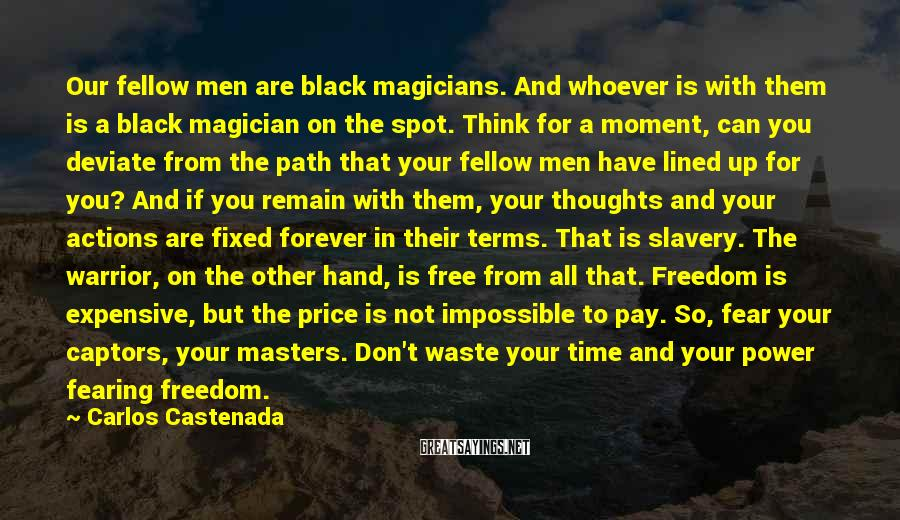 Carlos Castenada Sayings: Our fellow men are black magicians. And whoever is with them is a black magician