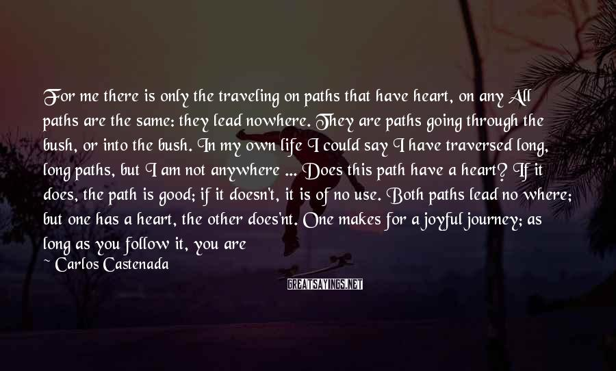 Carlos Castenada Sayings: For me there is only the traveling on paths that have heart, on any All