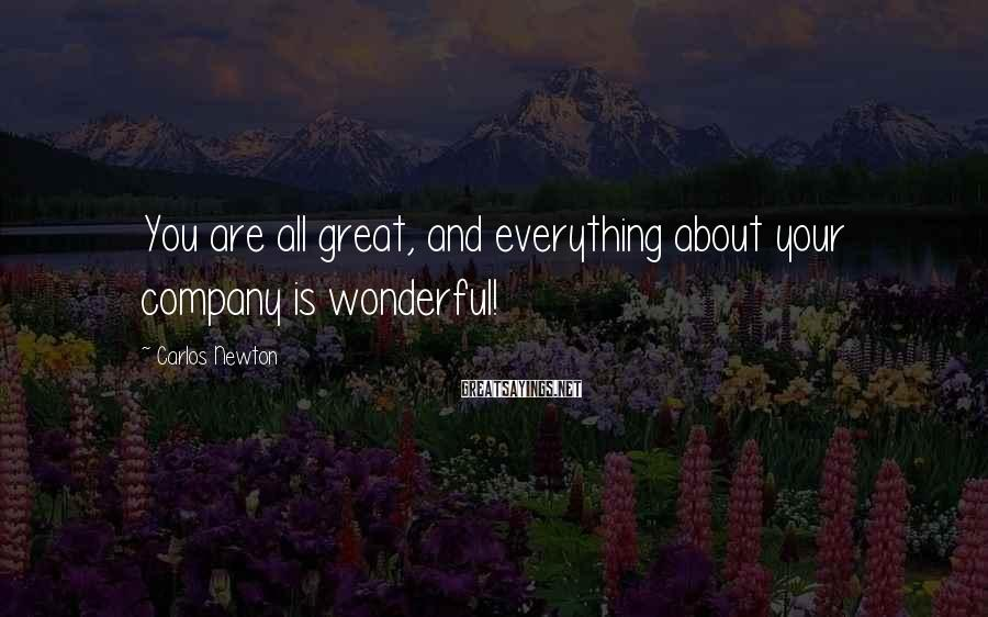 Carlos Newton Sayings: You are all great, and everything about your company is wonderful!