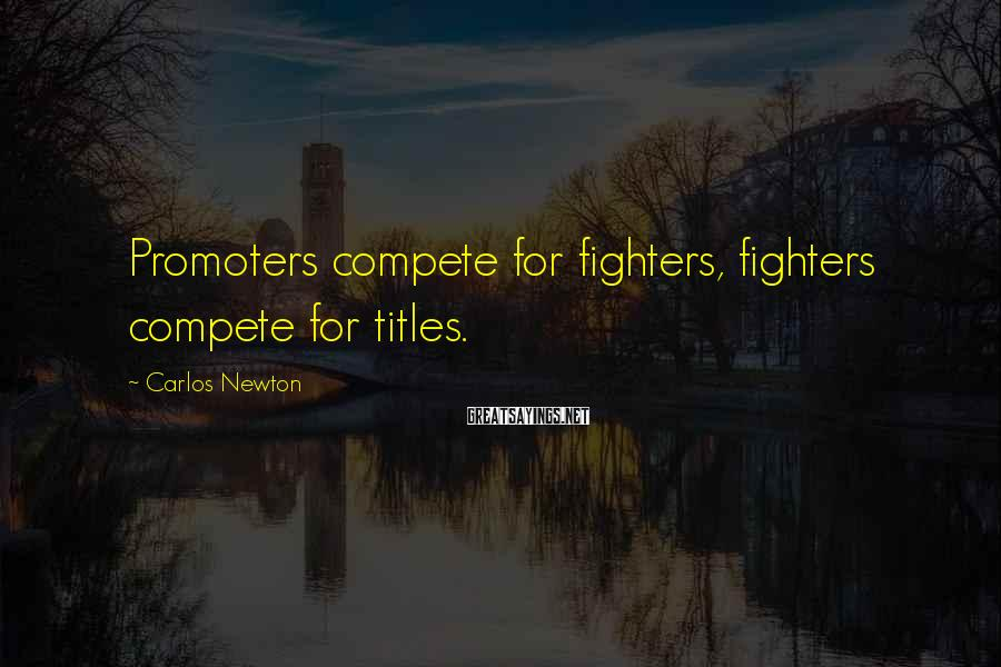 Carlos Newton Sayings: Promoters compete for fighters, fighters compete for titles.