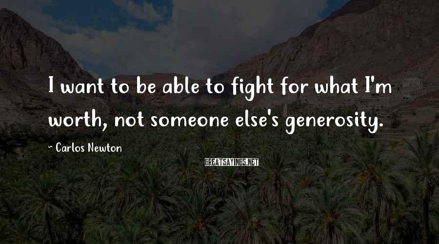 Carlos Newton Sayings: I want to be able to fight for what I'm worth, not someone else's generosity.