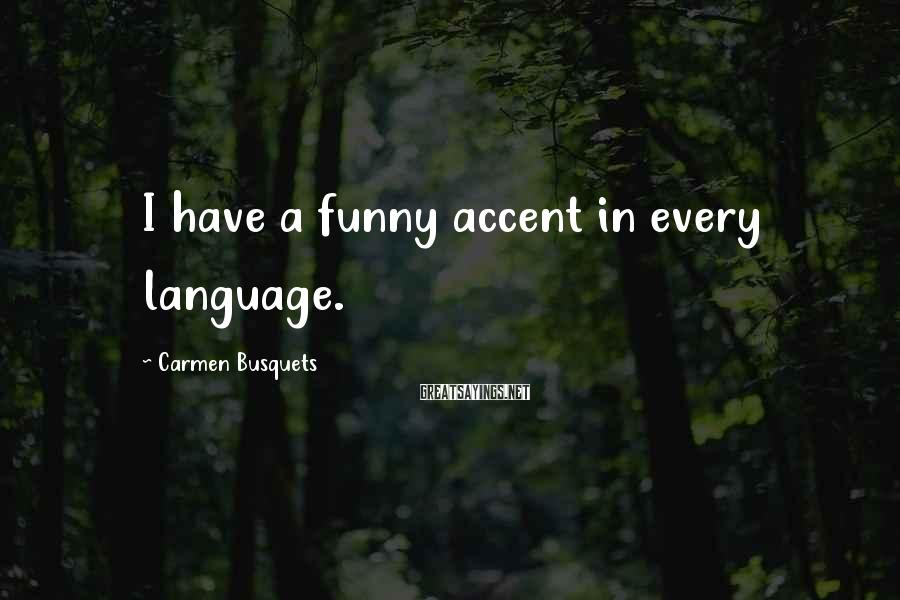 Carmen Busquets Sayings: I have a funny accent in every language.