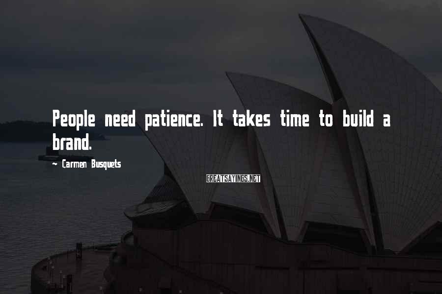 Carmen Busquets Sayings: People need patience. It takes time to build a brand.