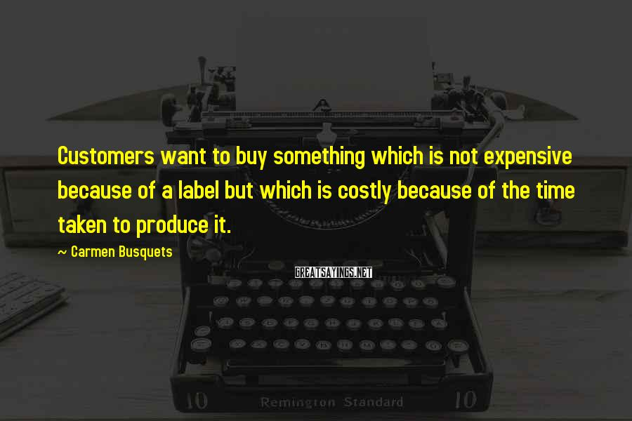 Carmen Busquets Sayings: Customers want to buy something which is not expensive because of a label but which