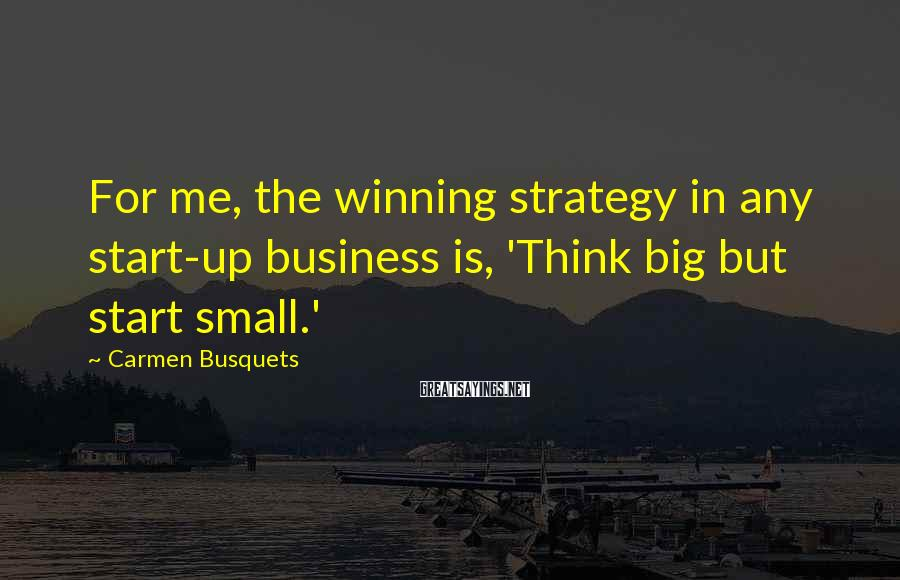 Carmen Busquets Sayings: For me, the winning strategy in any start-up business is, 'Think big but start small.'