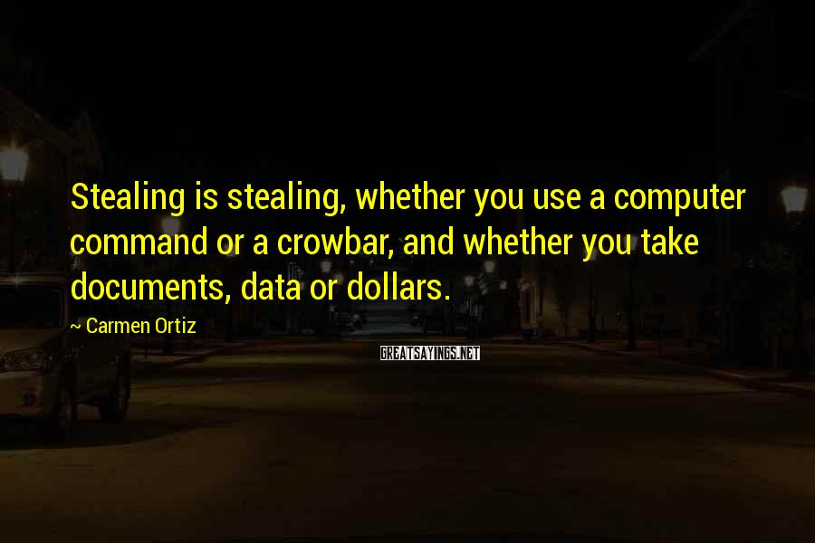 Carmen Ortiz Sayings: Stealing is stealing, whether you use a computer command or a crowbar, and whether you