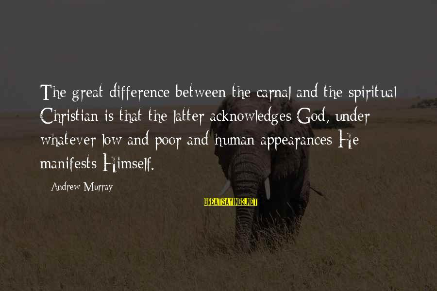Carnal Christian Sayings By Andrew Murray: The great difference between the carnal and the spiritual Christian is that the latter acknowledges