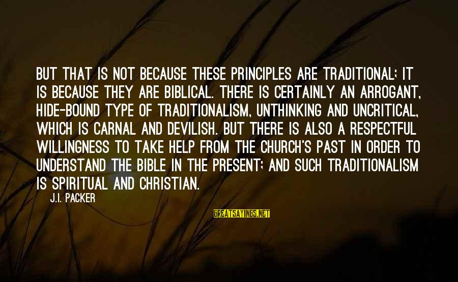 Carnal Christian Sayings By J.I. Packer: But that is not because these principles are traditional; it is because they are biblical.