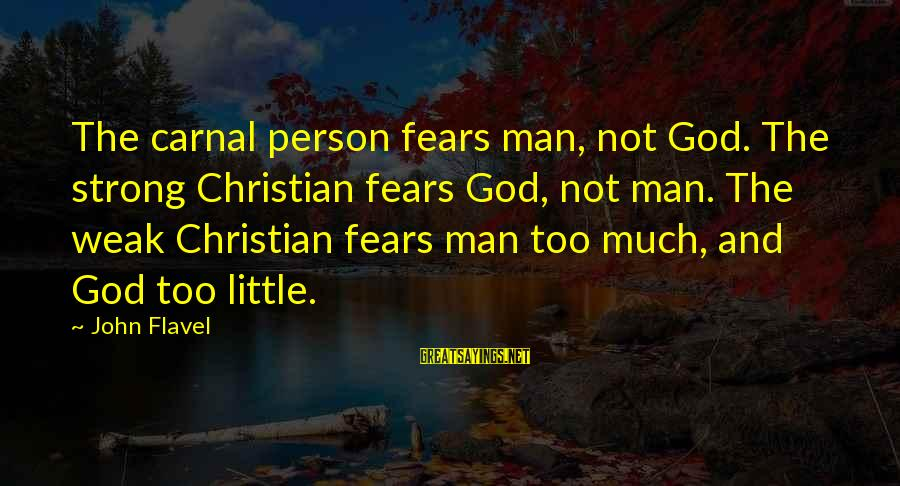 Carnal Christian Sayings By John Flavel: The carnal person fears man, not God. The strong Christian fears God, not man. The