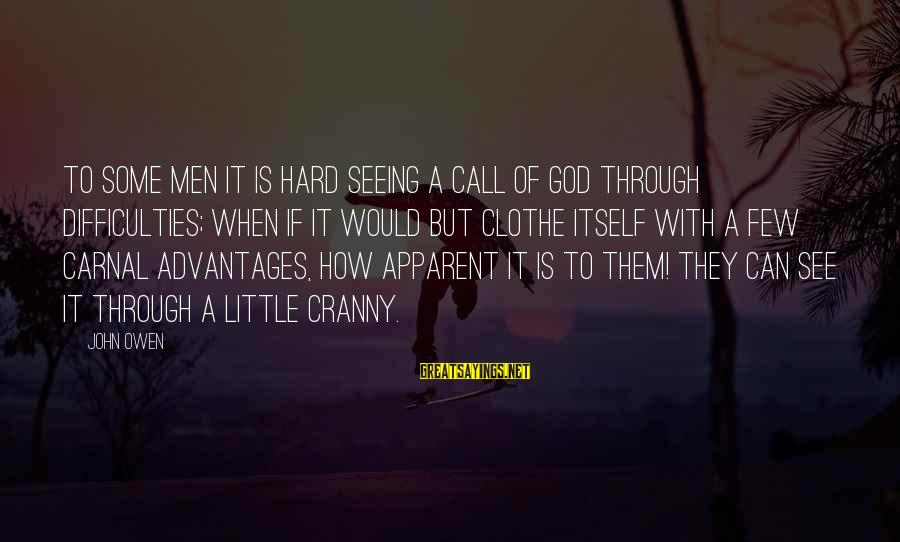 Carnal Christian Sayings By John Owen: To some men it is hard seeing a call of God through difficulties; when if
