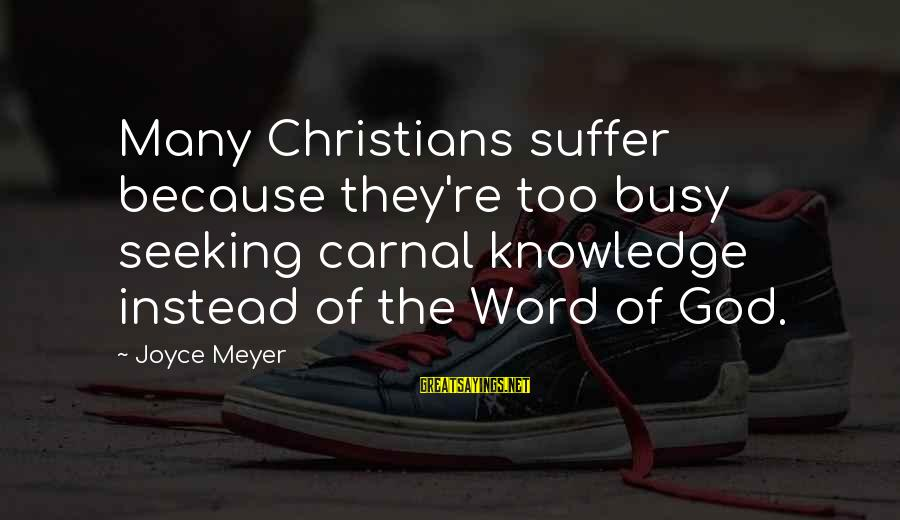 Carnal Christian Sayings By Joyce Meyer: Many Christians suffer because they're too busy seeking carnal knowledge instead of the Word of