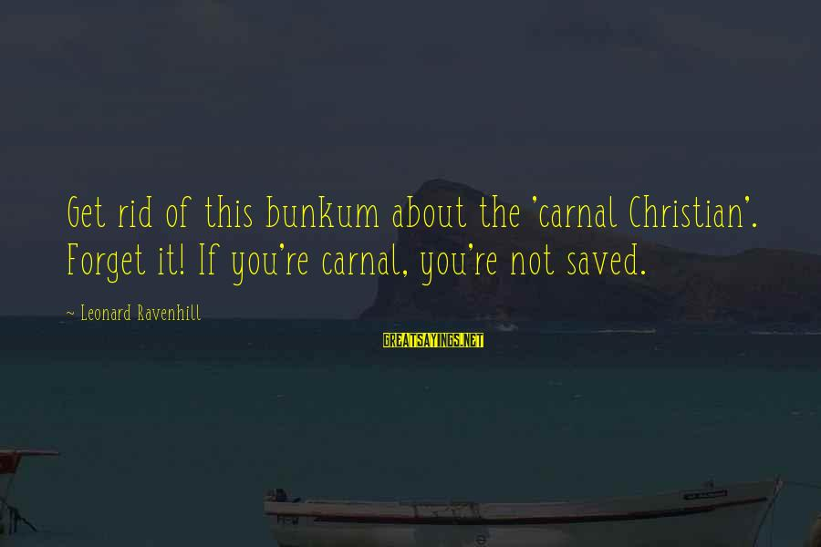 Carnal Christian Sayings By Leonard Ravenhill: Get rid of this bunkum about the 'carnal Christian'. Forget it! If you're carnal, you're