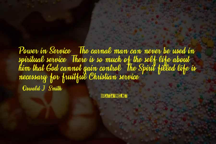 Carnal Christian Sayings By Oswald J. Smith: Power in Service - The carnal man can never be used in spiritual service. There