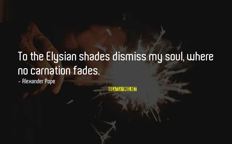 Carnation Sayings By Alexander Pope: To the Elysian shades dismiss my soul, where no carnation fades.