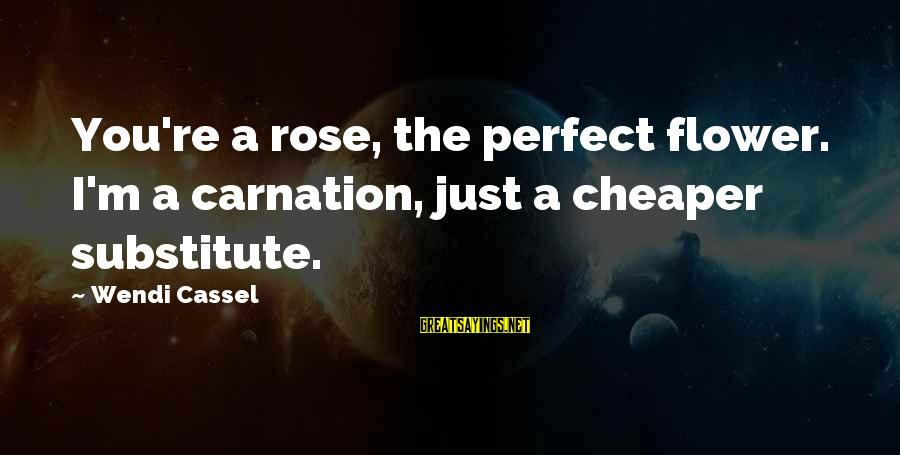 Carnation Sayings By Wendi Cassel: You're a rose, the perfect flower. I'm a carnation, just a cheaper substitute.