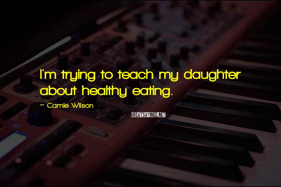 Carnie Wilson Sayings: I'm trying to teach my daughter about healthy eating.