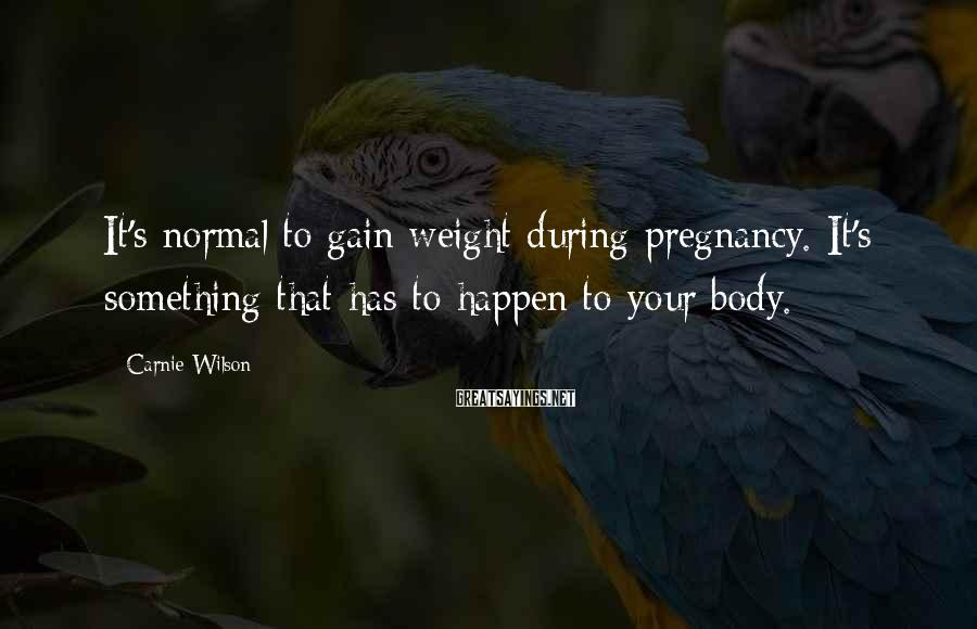 Carnie Wilson Sayings: It's normal to gain weight during pregnancy. It's something that has to happen to your