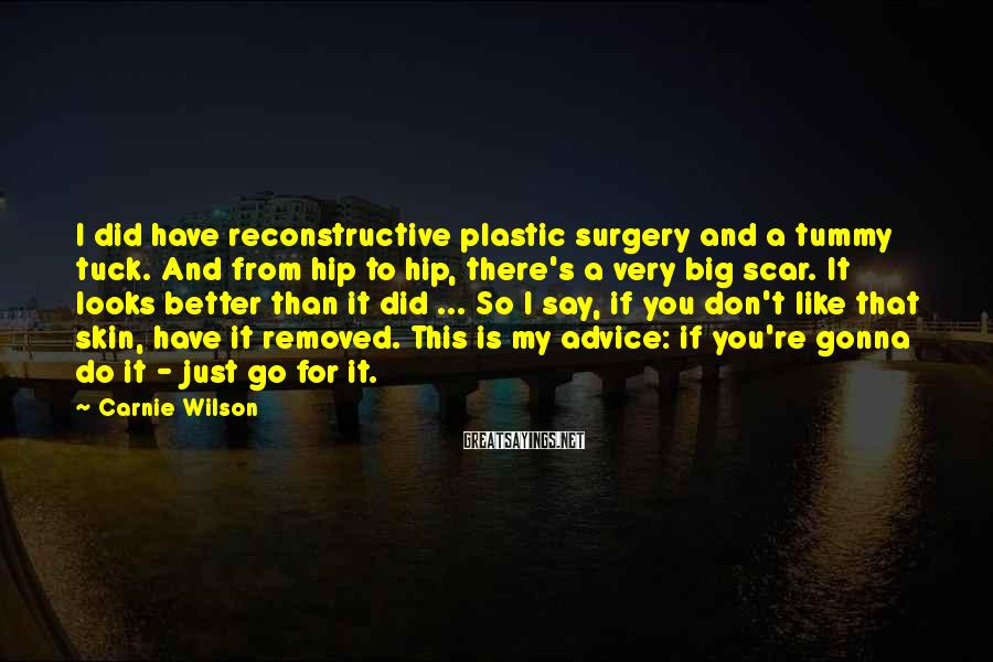 Carnie Wilson Sayings: I did have reconstructive plastic surgery and a tummy tuck. And from hip to hip,