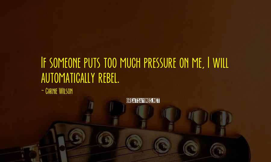 Carnie Wilson Sayings: If someone puts too much pressure on me, I will automatically rebel.