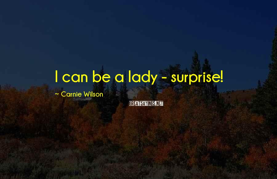 Carnie Wilson Sayings: I can be a lady - surprise!