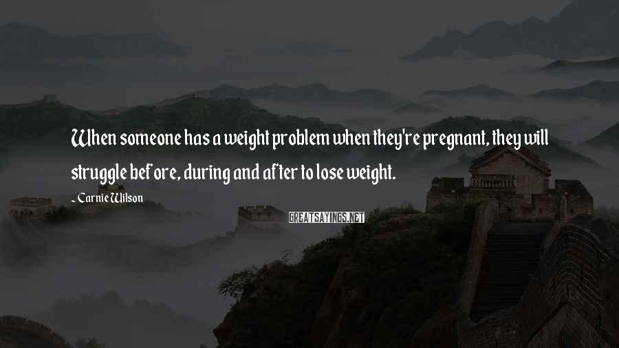 Carnie Wilson Sayings: When someone has a weight problem when they're pregnant, they will struggle before, during and