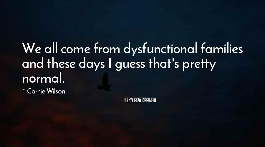Carnie Wilson Sayings: We all come from dysfunctional families and these days I guess that's pretty normal.