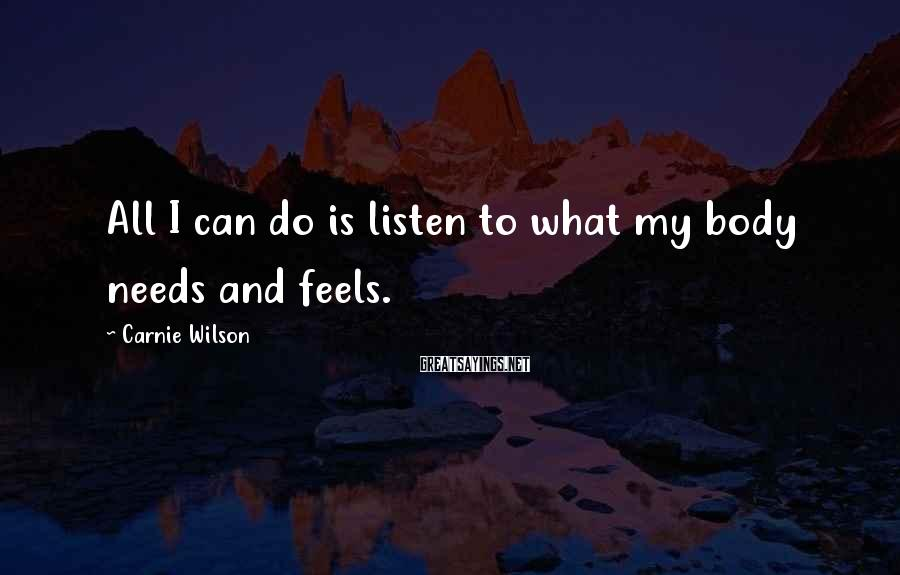 Carnie Wilson Sayings: All I can do is listen to what my body needs and feels.