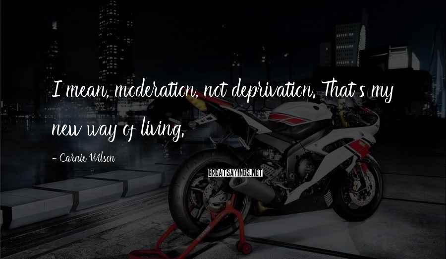 Carnie Wilson Sayings: I mean, moderation, not deprivation. That's my new way of living.