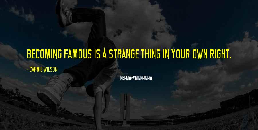 Carnie Wilson Sayings: Becoming famous is a strange thing in your own right.