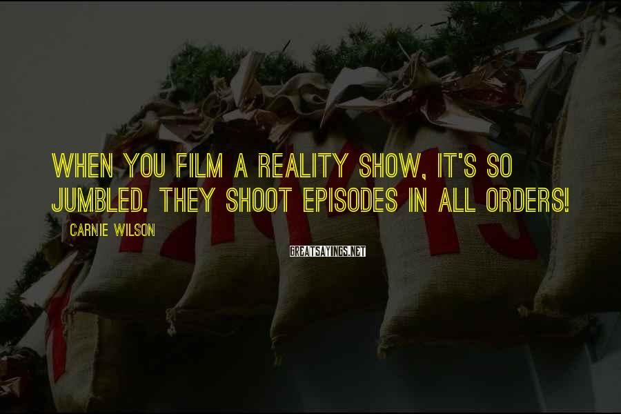 Carnie Wilson Sayings: When you film a reality show, it's so jumbled. They shoot episodes in all orders!