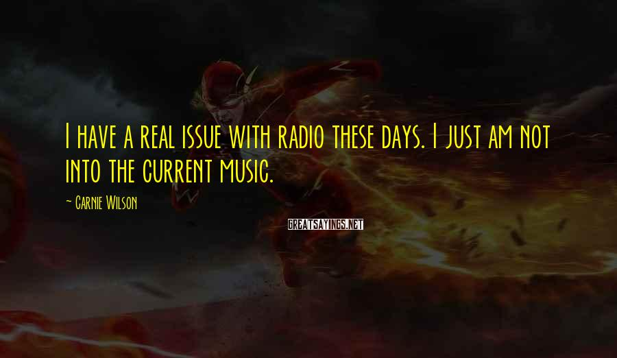 Carnie Wilson Sayings: I have a real issue with radio these days. I just am not into the