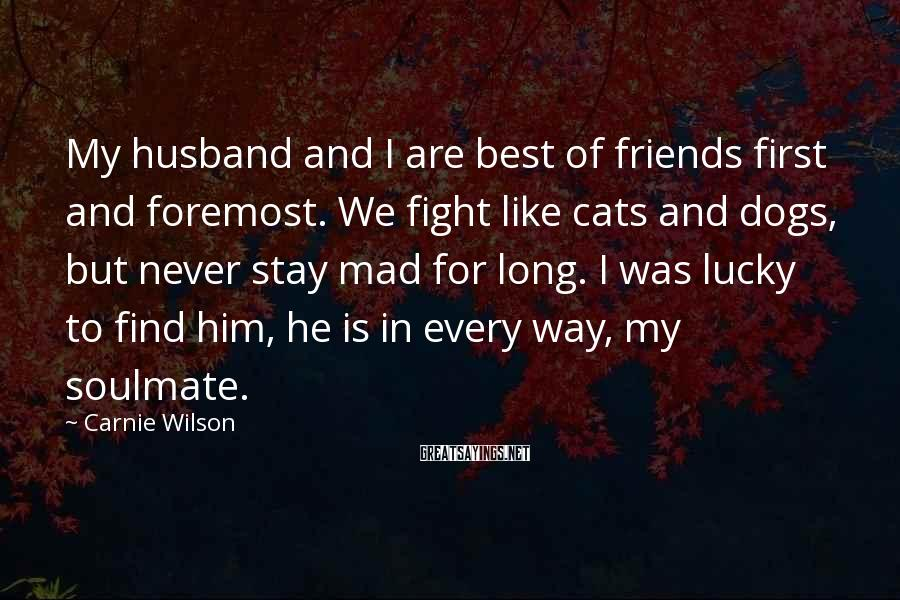 Carnie Wilson Sayings: My husband and I are best of friends first and foremost. We fight like cats