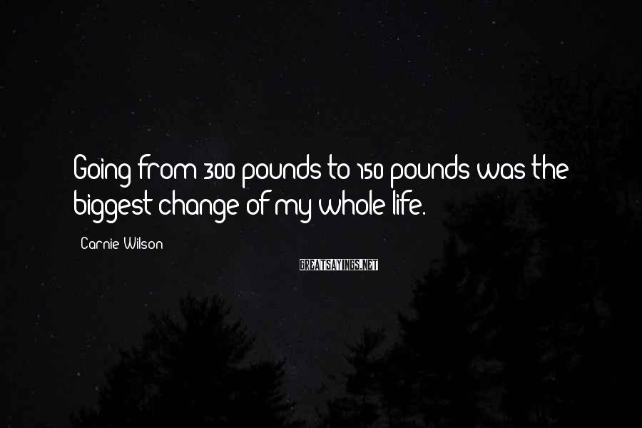 Carnie Wilson Sayings: Going from 300 pounds to 150 pounds was the biggest change of my whole life.