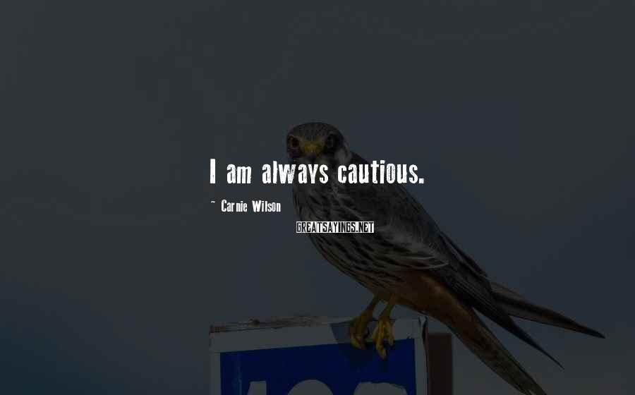 Carnie Wilson Sayings: I am always cautious.