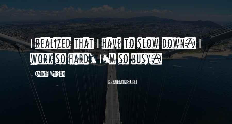 Carnie Wilson Sayings: I realized that I have to slow down. I work so hard, I'm so busy.