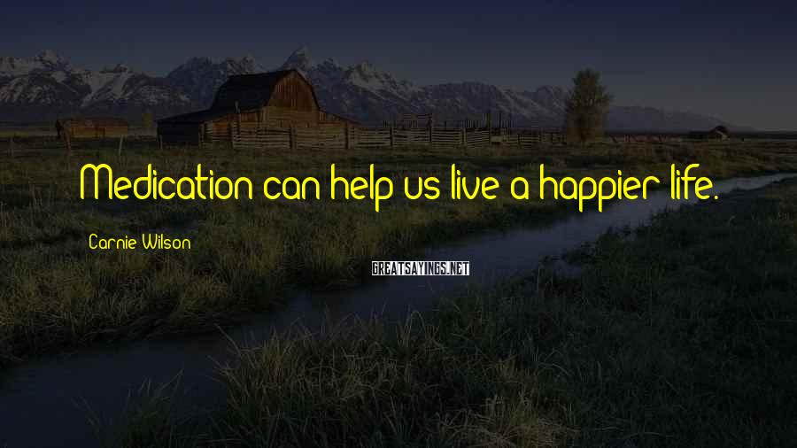 Carnie Wilson Sayings: Medication can help us live a happier life.