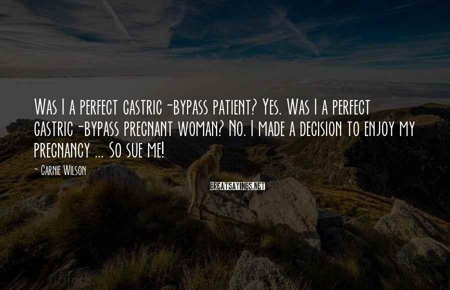 Carnie Wilson Sayings: Was I a perfect gastric-bypass patient? Yes. Was I a perfect gastric-bypass pregnant woman? No.