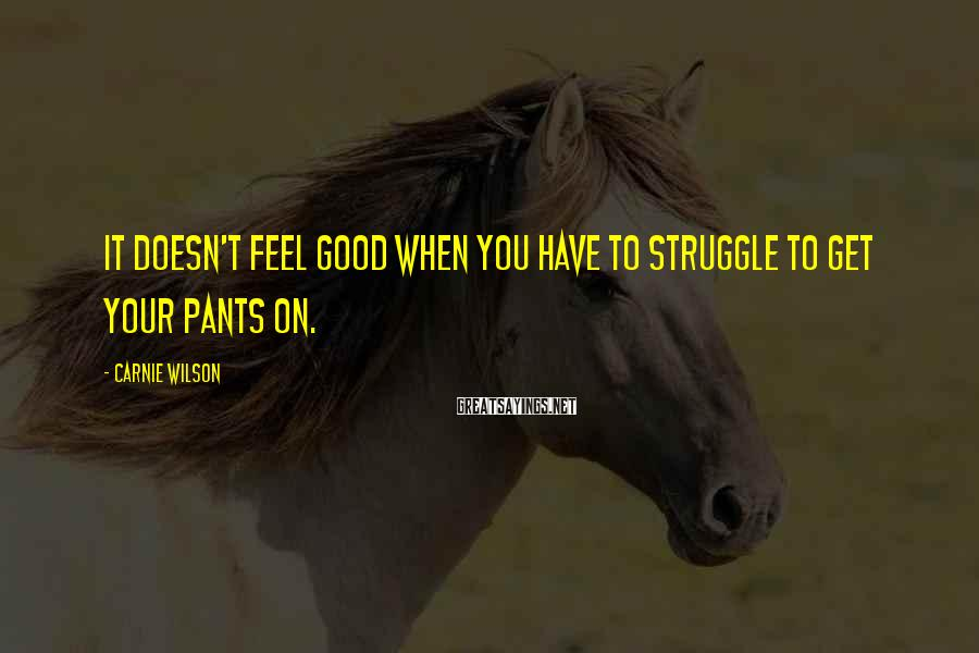 Carnie Wilson Sayings: It doesn't feel good when you have to struggle to get your pants on.