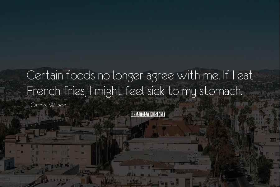 Carnie Wilson Sayings: Certain foods no longer agree with me. If I eat French fries, I might feel