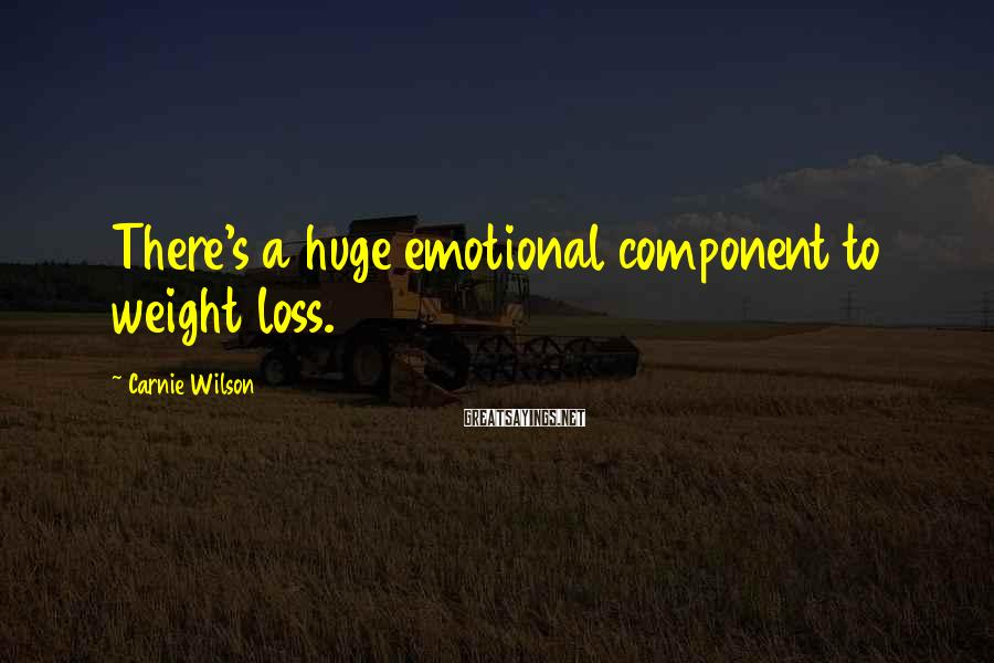 Carnie Wilson Sayings: There's a huge emotional component to weight loss.