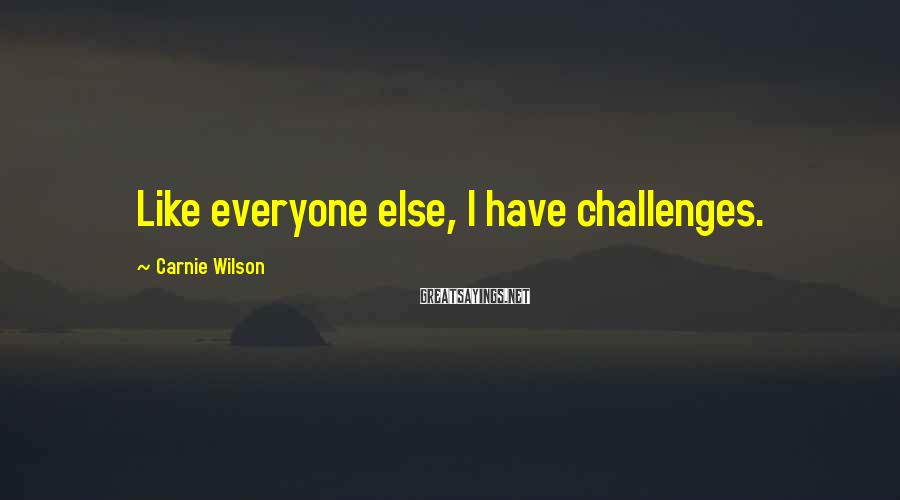 Carnie Wilson Sayings: Like everyone else, I have challenges.