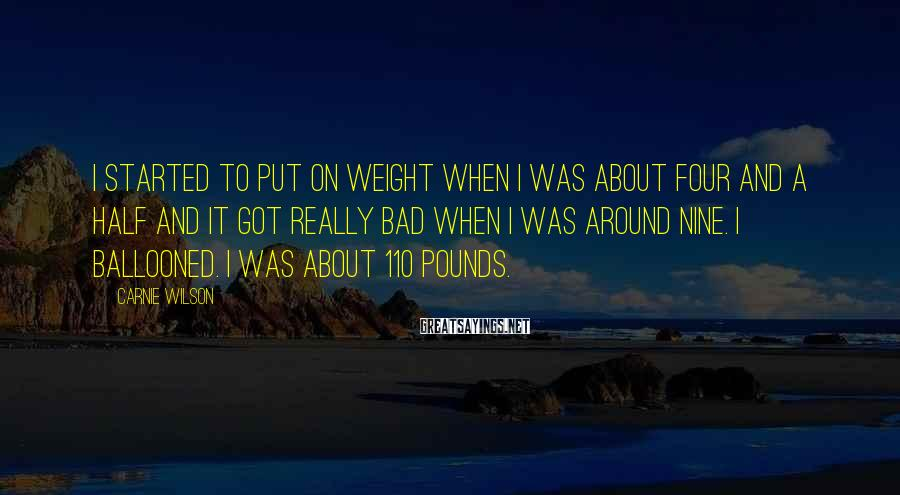 Carnie Wilson Sayings: I started to put on weight when I was about four and a half and