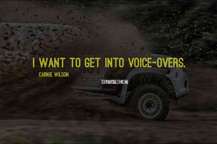 Carnie Wilson Sayings: I want to get into voice-overs.